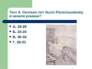 Тест 6. Сколько лет было Раскольникову в начале романа? А. 19-20 Б. 23-24 В.