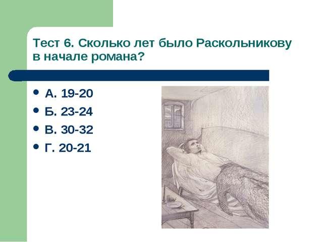 Тест 6. Сколько лет было Раскольникову в начале романа? А. 19-20 Б. 23-24 В....
