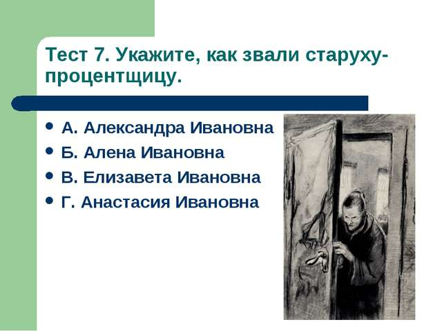 Тест 7. Укажите, как звали старуху-процентщицу. А. Александра Ивановна Б. Але...