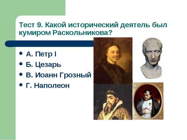 Тест 9. Какой исторический деятель был кумиром Раскольникова? А. Петр I Б. Це...