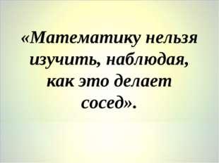 «Математику нельзя изучить, наблюдая, как это делает сосед».