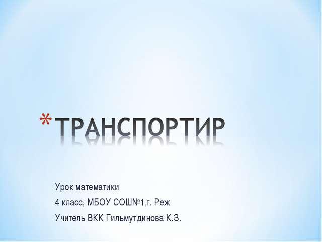Урок математики 4 класс, МБОУ СОШ№1,г. Реж Учитель ВКК Гильмутдинова К.З.