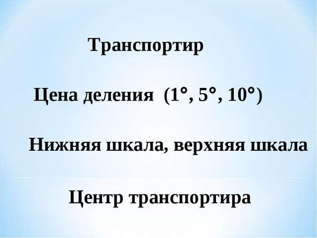 Транспортир Цена деления (1, 5, 10) Нижняя шкала, верхняя шкала Центр тран...