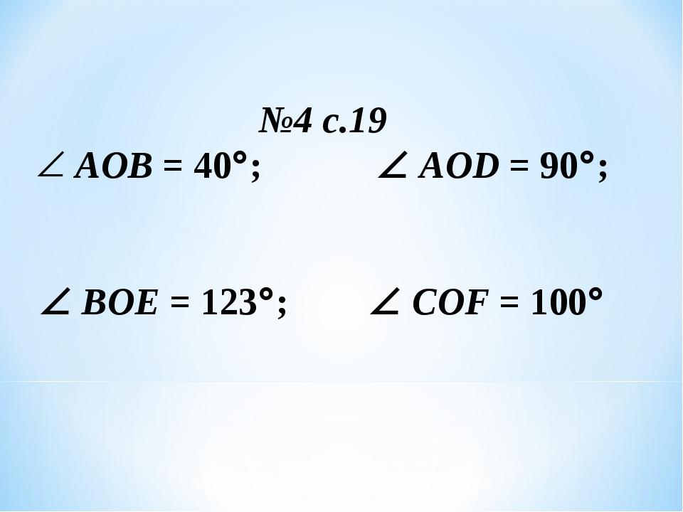 №4 с.19 АОВ = 40; AOD = 90;  ВОЕ = 123;  COF = 100