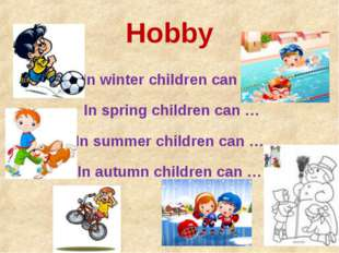 Hobby In winter children can … In spring children can … In summer children ca