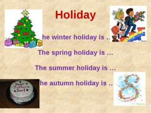 Holiday The winter holiday is … The spring holiday is … The summer holiday is
