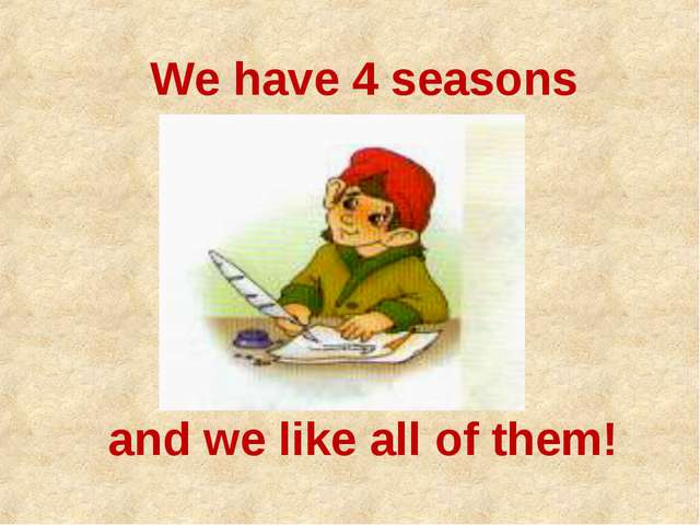 and we like all of them! We have 4 seasons