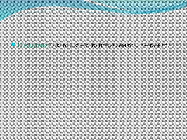 Следствие: Т.к. rc = c + r, то получаем rc = r + ra + rb.