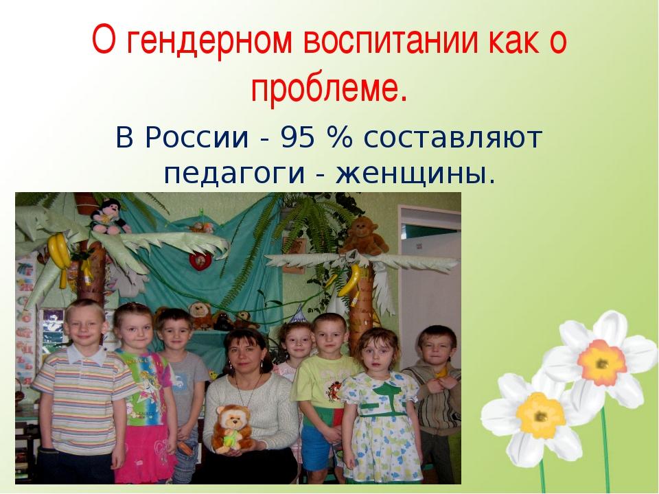 О гендерном воспитании как о проблеме. В России - 95 % составляют педагоги -...