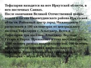 Тофалария находится на юге Иркутской области, в юго-восточных Саянах. После о
