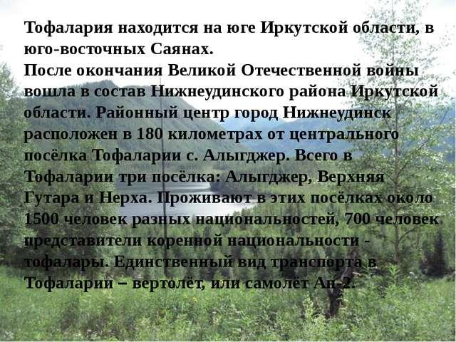 Тофалария находится на юге Иркутской области, в юго-восточных Саянах. После о...
