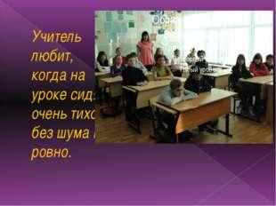 Учитель любит, когда на уроке сидят очень тихо, без шума и ровно.
