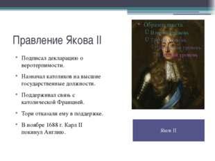Правление Якова II Подписал декларацию о веротерпимости. Назначал католиков н