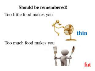 Should be remembered! Too little food makes you thin Too much food makes you