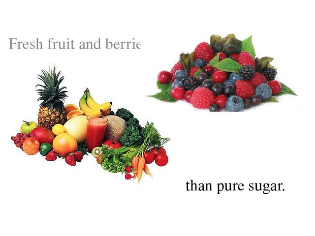 Fresh fruit and berries are better than pure sugar.