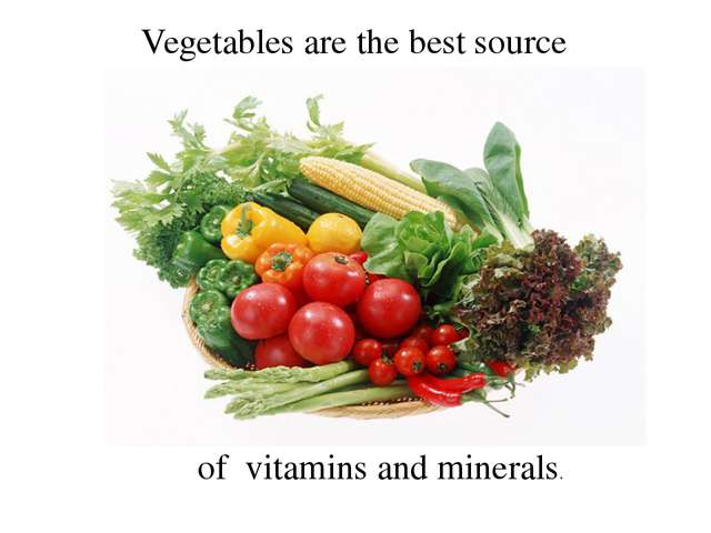 Vegetables are the best source of vitamins and minerals.
