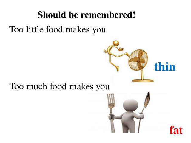 Should be remembered! Too little food makes you thin Too much food makes you...