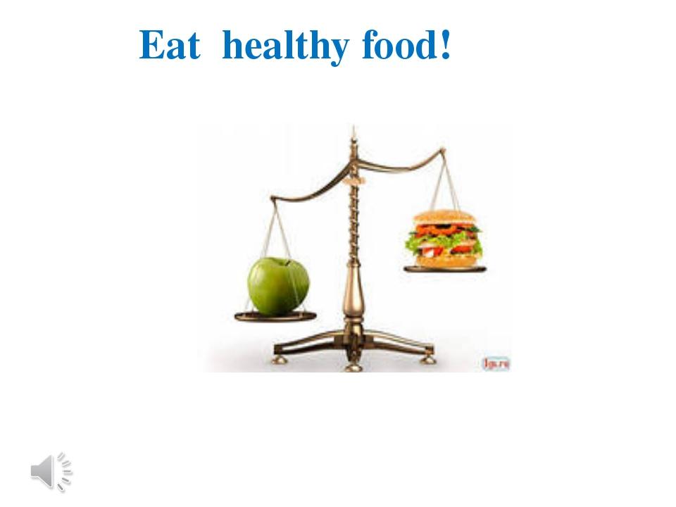 Eat healthy food!