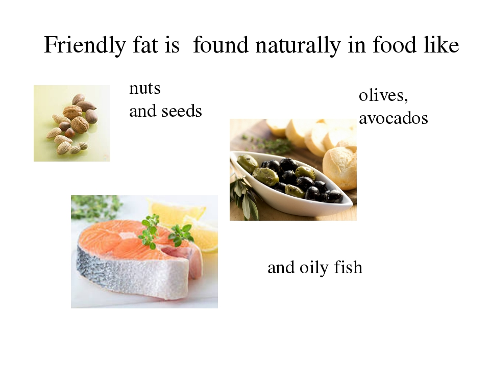 Friendly fat is found naturally in food like nuts and seeds olives, avocados...