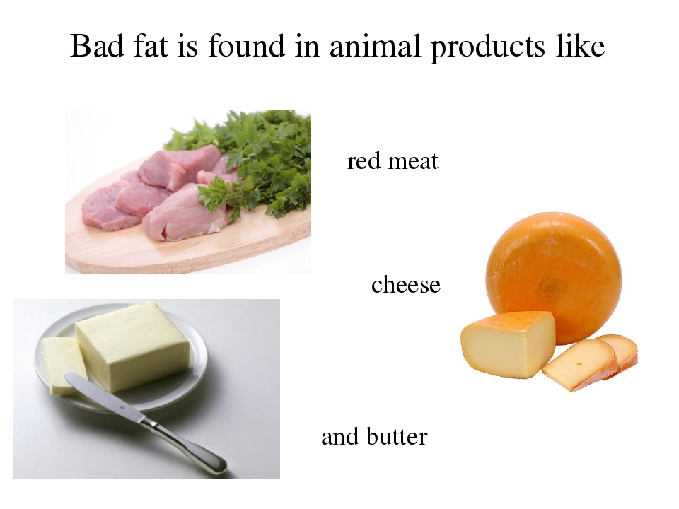 Bad fat is found in animal products like red meat cheese and butter