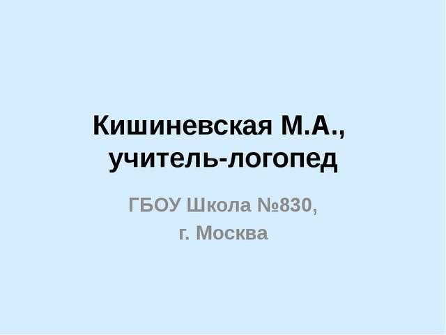 Кишиневская М.А., учитель-логопед ГБОУ Школа №830, г. Москва