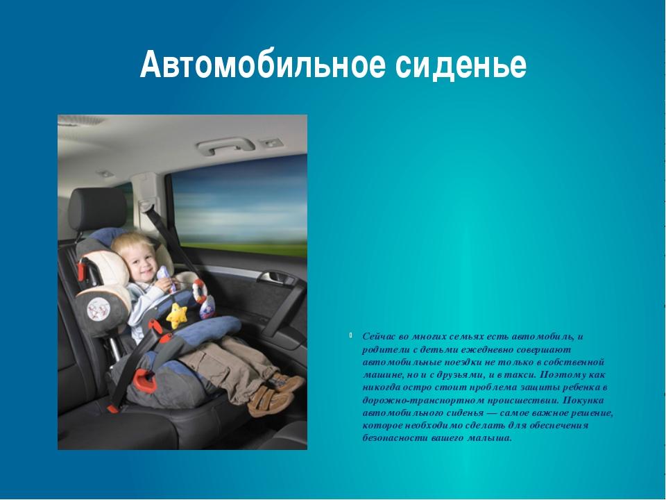 Автомобильное сиденье Сейчас во многих семьях есть автомобиль, и родители с д...
