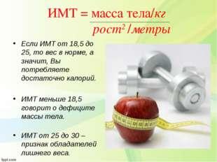 ИМТ = масса тела/кг рост2 /метры Если ИМТ от 18,5 до 25, то вес в норме, а зн