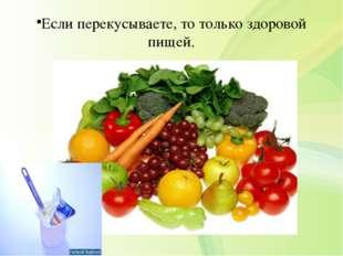 Если перекусываете, то только здоровой пищей.