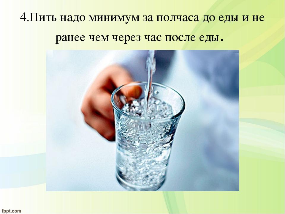 4.Пить надо минимум за полчаса до еды и не ранее чем через час после еды.