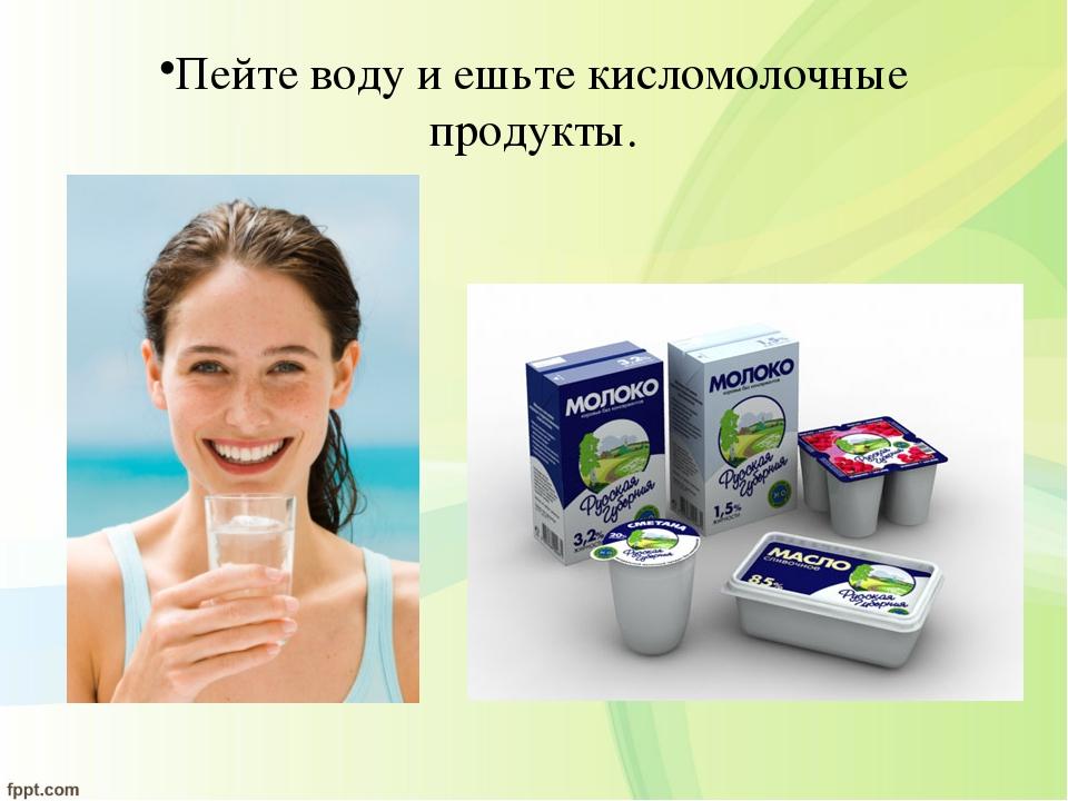 Пейте воду и ешьте кисломолочные продукты.