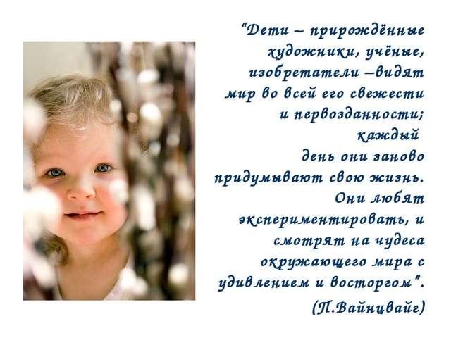 """""""Дети – прирождённые художники, учёные, изобретатели –видят мир во всей его с..."""