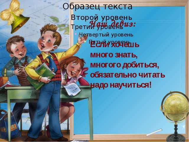 Если хочешь много знать, многого добиться, обязательно читать надо научиться!...