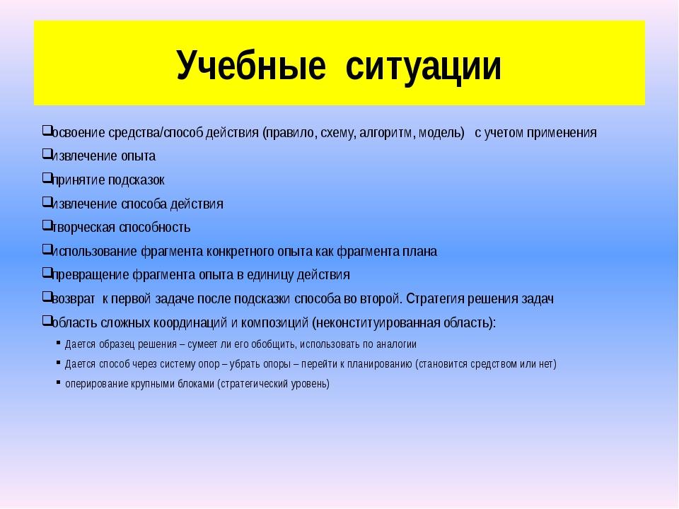 Учебные ситуации освоение средства/способ действия (правило, схему, алгоритм,...