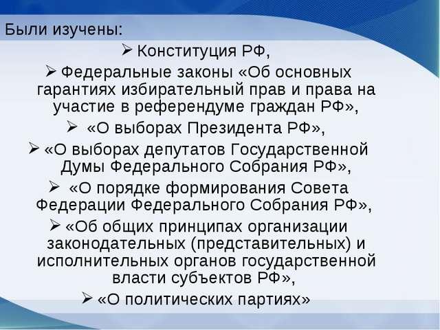 Были изучены: Конституция РФ, Федеральные законы «Об основных гарантиях избир...