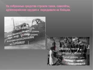 На собранные средства строили танки, самолёты, артиллерийские орудия и переда