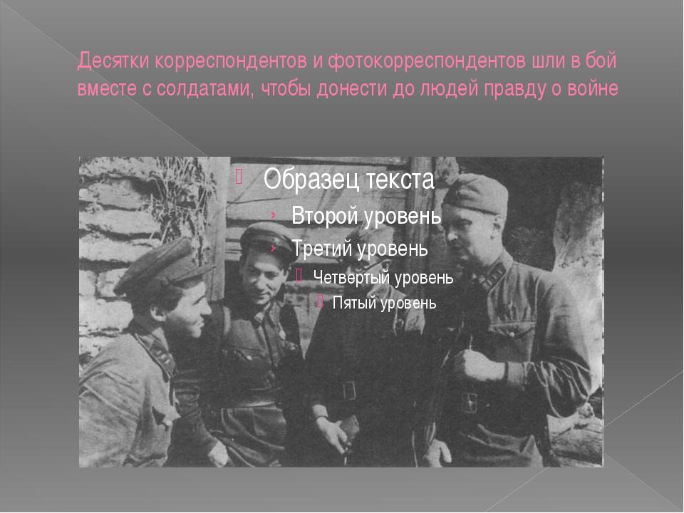 Десятки корреспондентов и фотокорреспондентов шли в бой вместе с солдатами, ч...