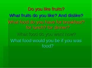 Do you like fruits? What fruits do you like? And dislike? What food do you ha