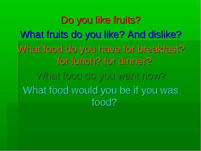 Do you like fruits? What fruits do you like? And dislike? What food do you ha...