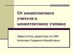 От компетентного учителя к компетентному ученику Заместитель директора по УВР