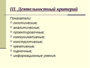 III. Деятельностный критерий Показатели: гностические; аналитические; проекти