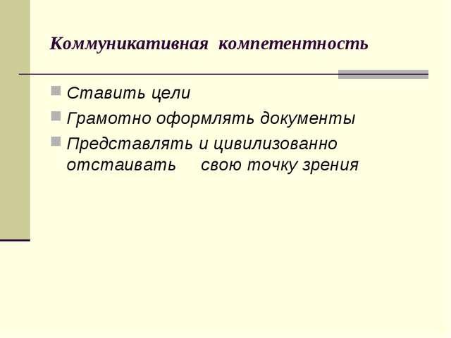 Коммуникативная компетентность Ставить цели Грамотно оформлять документы Пред...