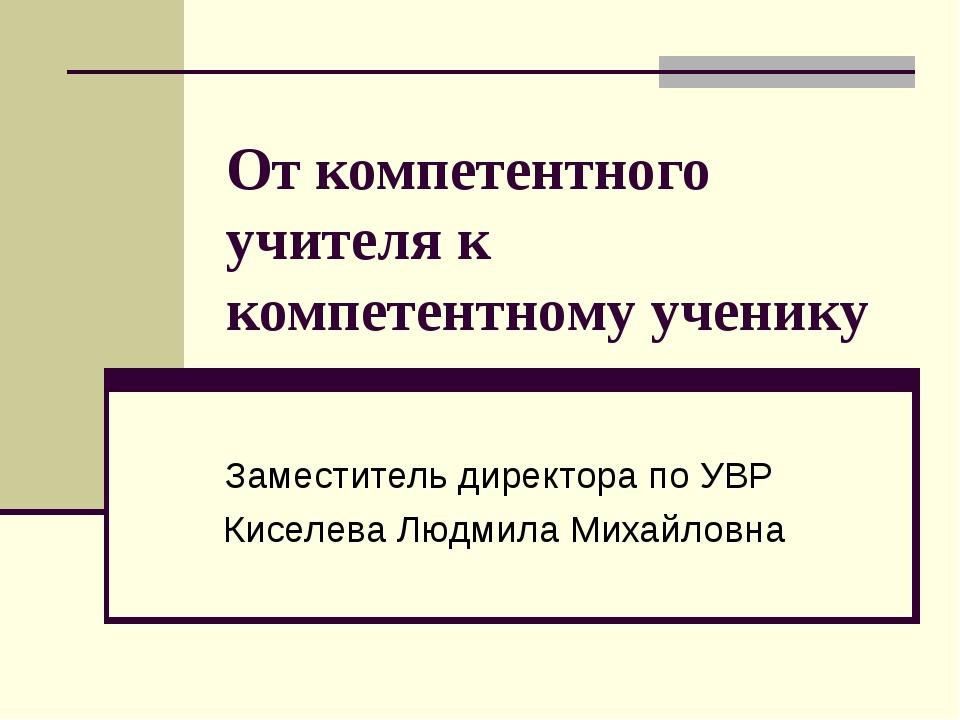 От компетентного учителя к компетентному ученику Заместитель директора по УВР...