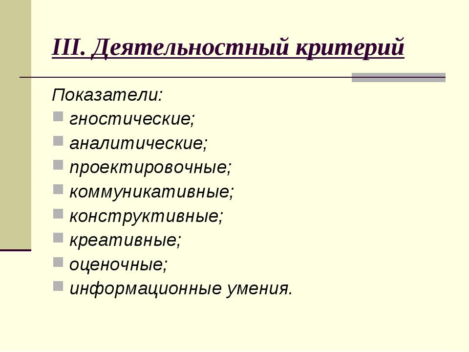 III. Деятельностный критерий Показатели: гностические; аналитические; проекти...
