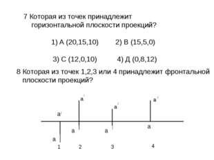7 Которая из точек принадлежит горизонтальной плоскости проекций? А (20,15,10