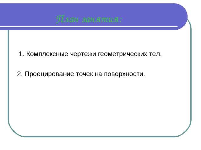 План занятия: Комплексные чертежи геометрических тел. 2. Проецирование точек...