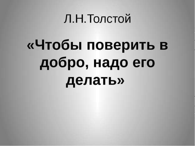 Л.Н.Толстой «Чтобы поверить в добро, надо его делать»