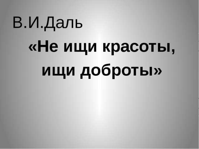 В.И.Даль «Не ищи красоты, ищи доброты»