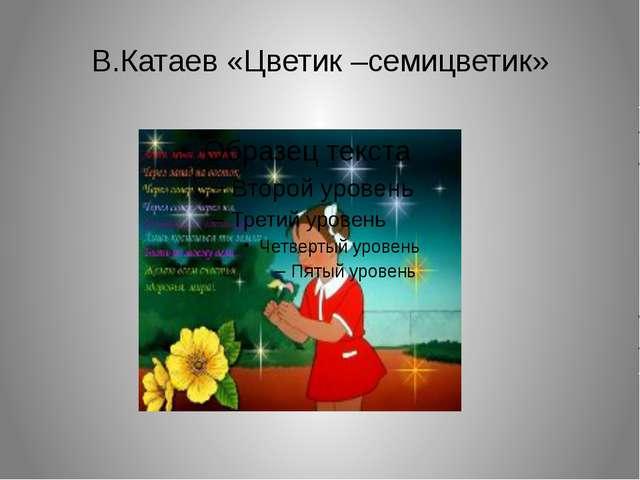 В.Катаев «Цветик –семицветик»