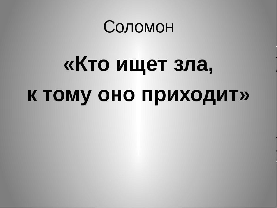 Соломон «Кто ищет зла, к тому оно приходит»