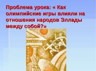 Проблема урока: « Как олимпийские игры влияли на отношения народов Эллады ме